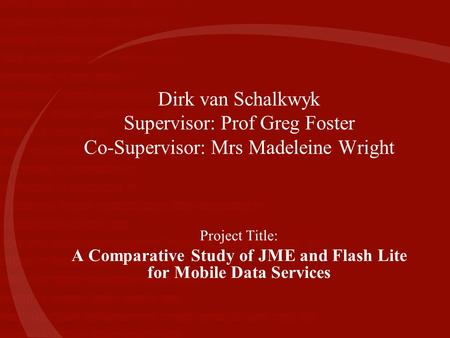 Dirk van Schalkwyk Supervisor: Prof Greg Foster Co-Supervisor: Mrs Madeleine Wright Project Title: A Comparative Study of JME and Flash Lite for Mobile.