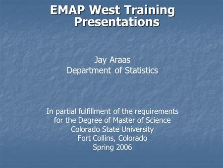 EMAP West Training Presentations Jay Araas Department of Statistics In partial fulfillment of the requirements for the Degree of Master of Science Colorado.