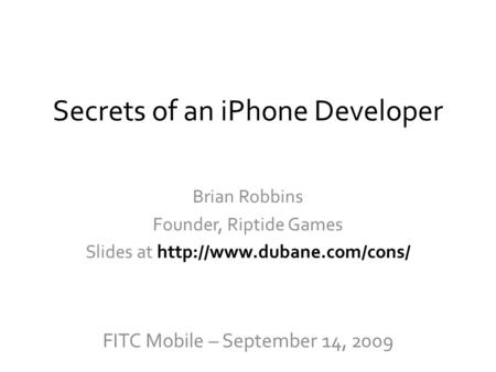 Secrets of an iPhone Developer Brian Robbins Founder, Riptide Games Slides at  FITC Mobile – September 14, 2009.