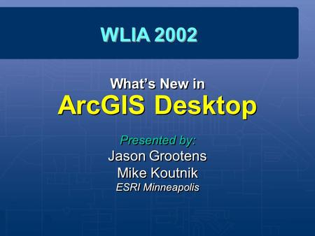 What's New in ArcGIS Desktop Presented by: Jason Grootens Mike Koutnik ESRI Minneapolis Presented by: Jason Grootens Mike Koutnik ESRI Minneapolis WLIA.