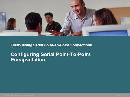 © 2006 Cisco Systems, Inc. All rights reserved. ICND v2.3—5-1 Establishing Serial Point-To-Point Connections Configuring Serial Point-To-Point Encapsulation.