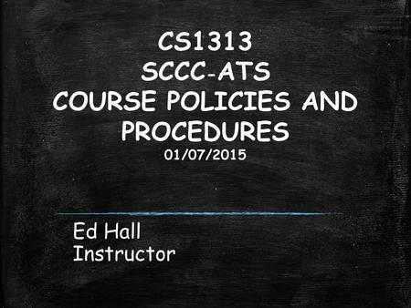 CS1313 SCCC - ATS COURSE POLICIES AND PROCEDURES 01/07/2015 Ed Hall Instructor.