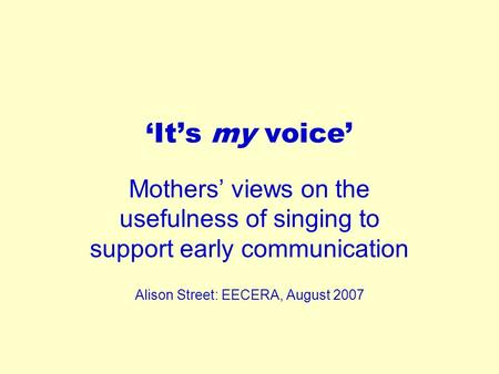 'It's my voice' Mothers' views on the usefulness of singing to support early communication Alison Street: EECERA, August 2007.