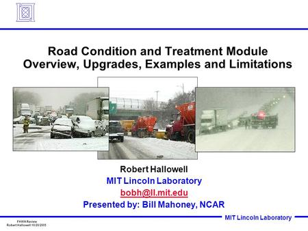 MIT Lincoln Laboratory FHWA Review Robert Hallowell 10/20/2005 Road Condition and Treatment Module Overview, Upgrades, Examples and Limitations Robert.