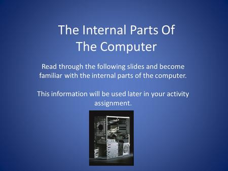 The Internal Parts Of The Computer Read through the following slides and become familiar with the internal parts of the computer. This information will.