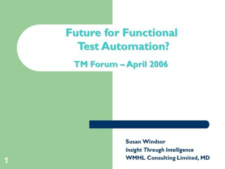 1 Title slide Future for Functional Test Automation? TM Forum – April 2006 Susan Windsor Insight Through Intelligence WMHL Consulting Limited, MD.