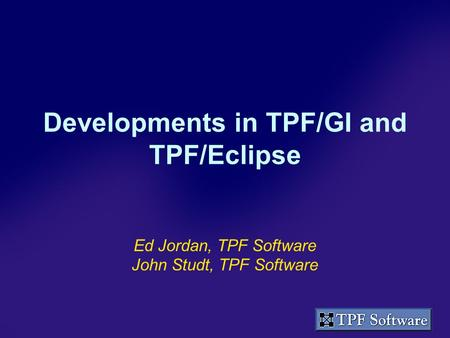 Developments in TPF/GI and TPF/Eclipse Ed Jordan, TPF Software John Studt, TPF Software.