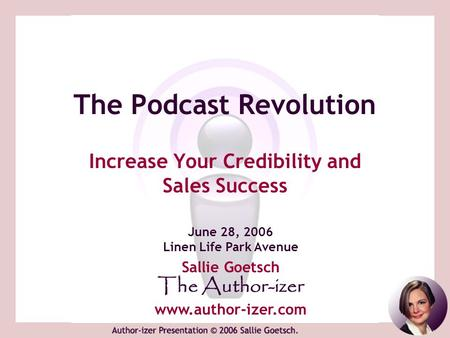 The Podcast Revolution Increase Your Credibility and Sales Success June 28, 2006 Linen Life Park Avenue Sallie Goetsch The Author-izer www.author-izer.com.