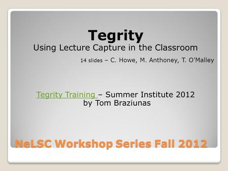 NeLSC Workshop Series Fall 2012 Tegrity Using Lecture Capture in the Classroom 14 slides – C. Howe, M. Anthoney, T. O'Malley Tegrity Training Tegrity Training.