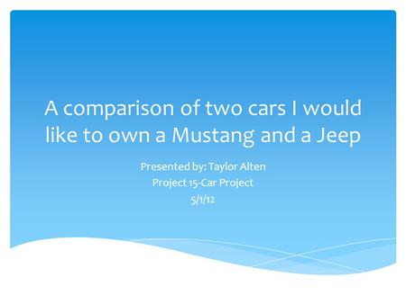 A comparison of two cars I would like to own a Mustang and a Jeep Presented by: Taylor Alten Project 15-Car Project 5/1/12.