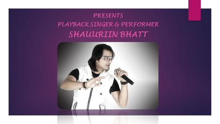 PRESENTS PLAYBACK SINGER & PERFORMER SHAUURIIN BHATT.