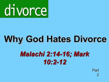 Why God Hates Divorce Malachi 2:14-16; Mark 10:2-12 Part 2.