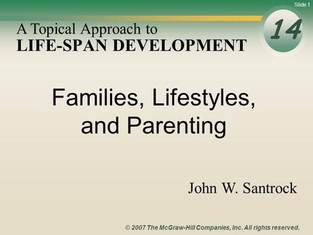 Slide 1 © 2007 The McGraw-Hill Companies, Inc. All rights reserved. LIFE-SPAN DEVELOPMENT 14 A Topical Approach to John W. Santrock Families, Lifestyles,