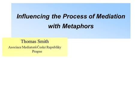 Influencing the Process of Mediation with Metaphors Thomas Smith Asociace Mediatorů České Republiky Prague.