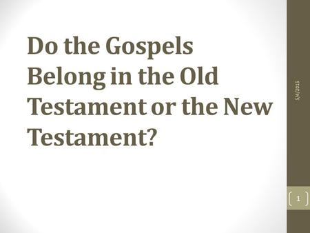 Do the Gospels Belong in the Old Testament or the New Testament? 5/4/2015 1.