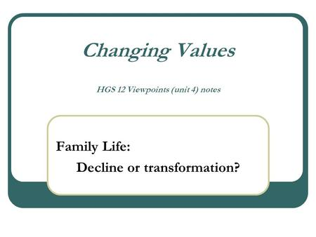 Changing Values HGS 12 Viewpoints (unit 4) notes Family Life: Decline or transformation?
