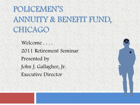 POLICEMEN'S ANNUITY & BENEFIT FUND, CHICAGO Welcome.... 2011 Retirement Seminar Presented by John J. Gallagher, Jr. Executive Director.