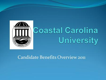 Candidate Benefits Overview 2011. This overview is intended to provide an abbreviated description of benefit plans and programs offered at Coastal Carolina.