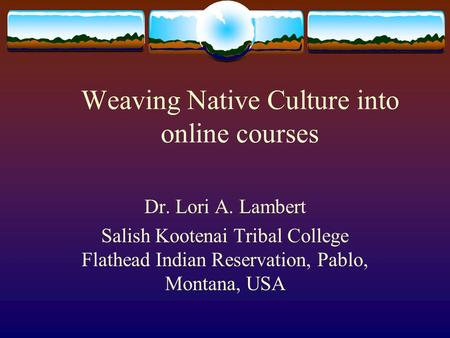 Weaving Native Culture into online courses Dr. Lori A. Lambert Salish Kootenai Tribal College Flathead Indian Reservation, Pablo, Montana, USA.