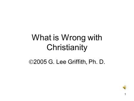 1 What is Wrong with Christianity  2005 G. Lee Griffith, Ph. D.
