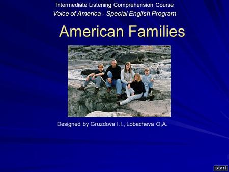 American Families American Families start Designed by Gruzdova I.I., Lobacheva O,A. Voice of America - Special English Program Intermediate Listening.