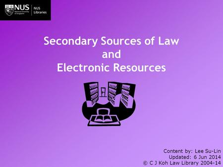 Secondary Sources of Law and Electronic Resources Content by: Lee Su-Lin Updated: 6 Jun 2014 © C J Koh Law Library 2004-14.