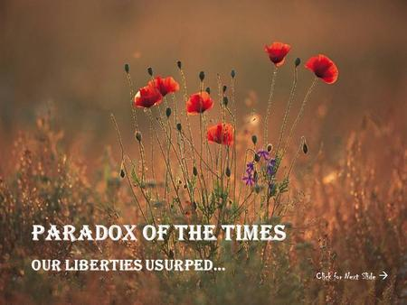 Paradox Of the Times Our liberties Usurped… Click for Next Slide 