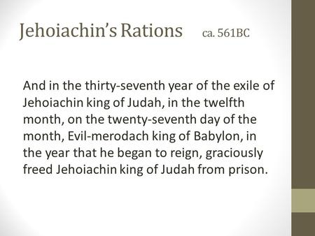 Jehoiachin's Rations ca. 561BC And in the thirty-seventh year of the exile of Jehoiachin king of Judah, in the twelfth month, on the twenty-seventh day.