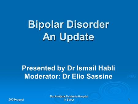 2003 August Dar Al-Ajaza Al-Islamia Hospital in Beirut1 Bipolar Disorder An Update Presented by Dr Ismail Habli Moderator: Dr Elio Sassine.