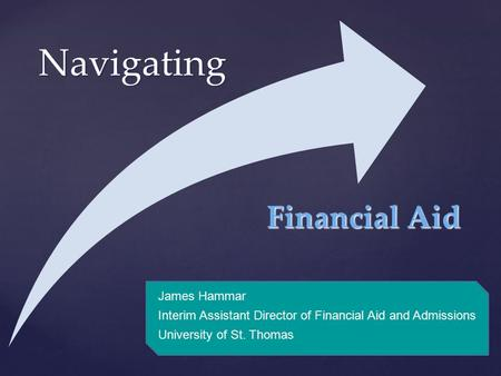 { Navigating James Hammar Interim Assistant Director of Financial Aid and Admissions University of St. Thomas Financial Aid.