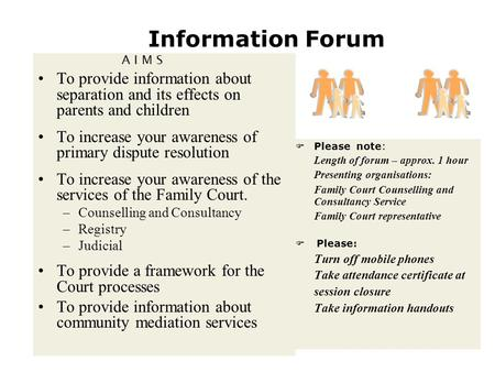Information Forum A I M S To provide information about separation and its effects on parents and children To increase your awareness of primary dispute.