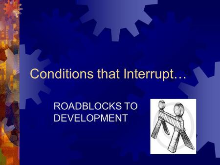 Conditions that Interrupt… ROADBLOCKS TO DEVELOPMENT.