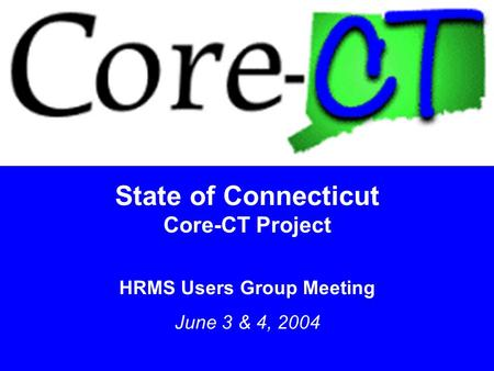 1 State of Connecticut Core-CT Project HRMS Users Group Meeting June 3 & 4, 2004.