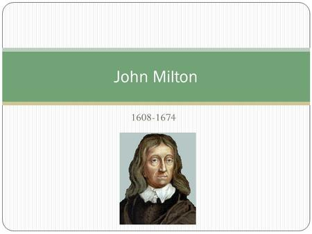 1608-1674 John Milton.  Was born Dec. 9, 1608, in London  Milton's father was a scrivner by trade but also was a composer of church music ◦ Milton himself.