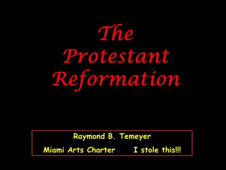The Protestant Reformation Raymond B. Temeyer Miami Arts CharterI stole this!!!