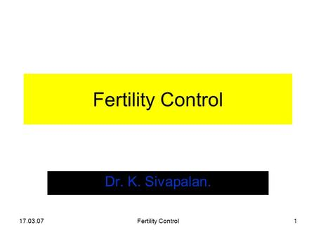 17.03.07Fertility Control1 Dr. K. Sivapalan.. 17.03.07Fertility Control2 Fertility Regulation Fertility is a natural phenomenon. Do we have the right.