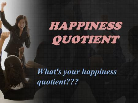 HAPPINESS QUOTIENT What's your happiness quotient???