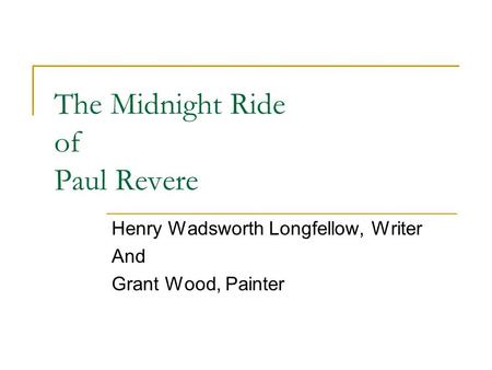 The Midnight Ride of Paul Revere Henry Wadsworth Longfellow, Writer And Grant Wood, Painter.