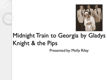 Midnight Train to Georgia by Gladys Knight & the Pips Midnight Train to Georgia by Gladys Knight & the Pips Presented by: Molly Riley.