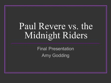 Paul Revere vs. the Midnight Riders Final Presentation Amy Godding.