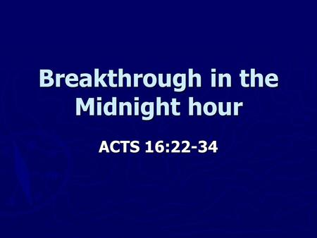 Breakthrough in the Midnight hour ACTS 16:22-34. ACTS 16:22-24 ► 22 The crowd joined in the attack against Paul and Silas, and the magistrates ordered.
