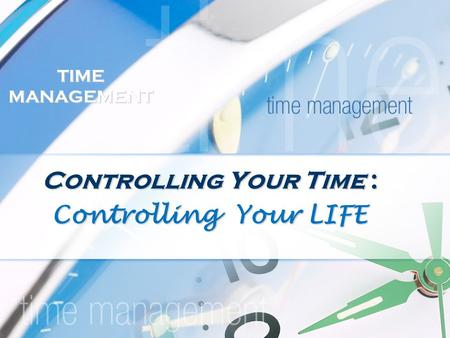 TIME MANAGEMENT Controlling Your Time : Controlling Your LIFE.