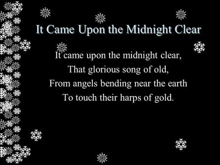 It Came Upon the Midnight Clear It came upon the midnight clear, That glorious song of old, From angels bending near the earth To touch their harps of.