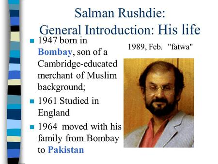 Salman Rushdie: General Introduction: His life n 1947 born in Bombay, son of a Cambridge-educated merchant of Muslim background; n 1961 Studied in England.