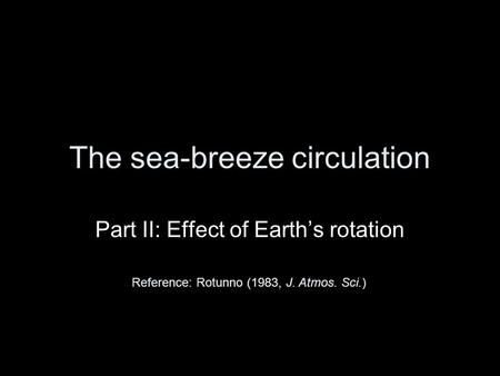 The sea-breeze circulation Part II: Effect of Earth's rotation Reference: Rotunno (1983, J. Atmos. Sci.)