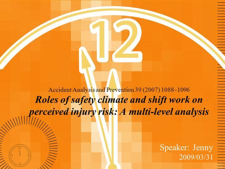 Accident Analysis and Prevention 39 (2007) 1088–1096 Roles of safety climate and shift work on perceived injury risk: A multi-level analysis Speaker: Jenny.