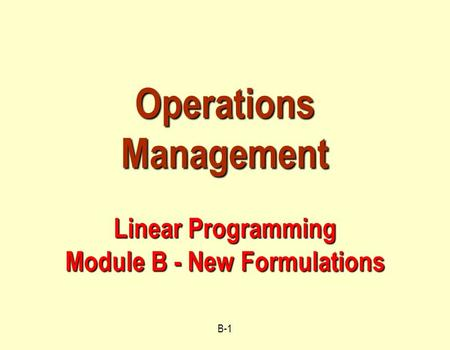 B-1 Operations Management Linear Programming Module B - New Formulations.