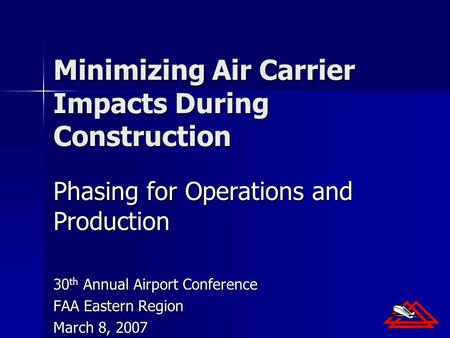 Minimizing Air Carrier Impacts During Construction Phasing for Operations and Production 30 th Annual Airport Conference FAA Eastern Region March 8, 2007.