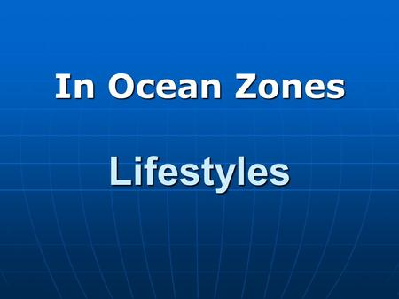 Lifestyles In Ocean Zones. In The Zone Lifestyles Explanation: This Power Point is included in this presentation as a review of basic terminology and.