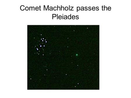 Comet Machholz passes the Pleiades. Comet Machholz C/2004 Q2 Discovered byDonald Machholz, Jr. on August 27, 2004 Period of about 120,000 years Just up.